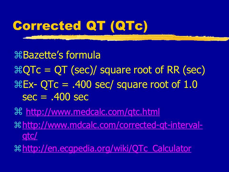 zBazette's formula zQTc = QT (sec)/ square root of RR (sec) zEx- QTc =.400 sec/ square root of 1.0 sec =.400 sec z http://www.medcalc.com/qtc.html http://www.medcalc.com/qtc.html zhttp://www.mdcalc.com/corrected-qt-interval- qtc/http://www.mdcalc.com/corrected-qt-interval- qtc/ zhttp://en.ecgpedia.org/wiki/QTc_Calculatorhttp://en.ecgpedia.org/wiki/QTc_Calculator Corrected QT (QTc)