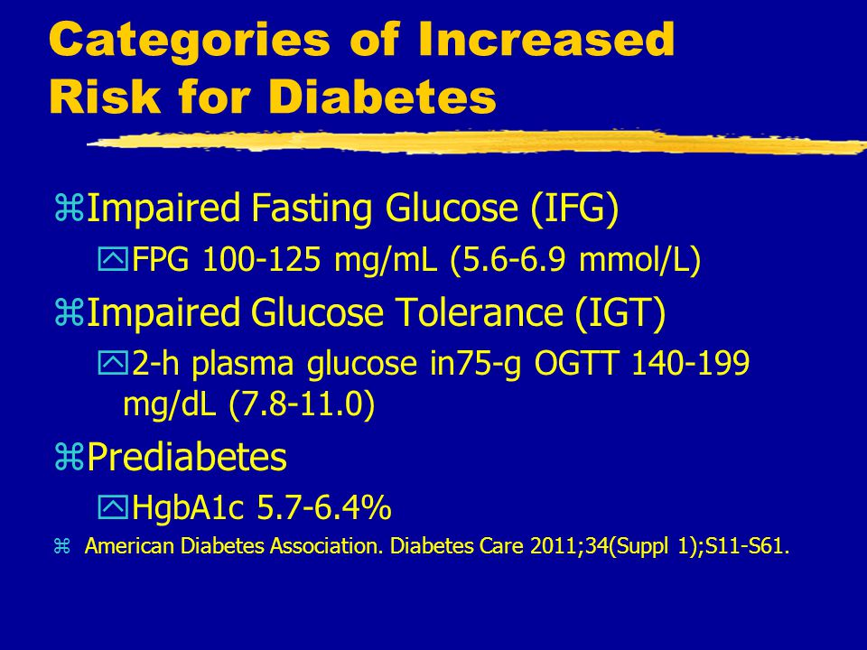Categories of Increased Risk for Diabetes zImpaired Fasting Glucose (IFG) yFPG 100-125 mg/mL (5.6-6.9 mmol/L) zImpaired Glucose Tolerance (IGT) y2-h plasma glucose in75-g OGTT 140-199 mg/dL (7.8-11.0) zPrediabetes yHgbA1c 5.7-6.4% zAmerican Diabetes Association.