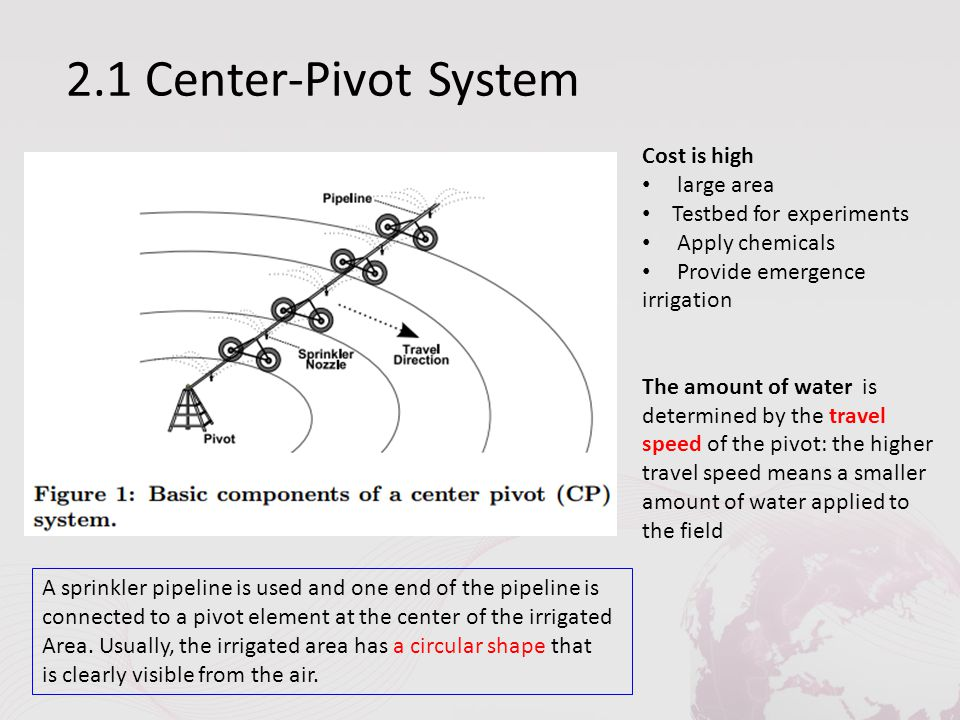 2.1 Center-Pivot System Cost is high large area Testbed for experiments Apply chemicals Provide emergence irrigation The amount of water is determined by the travel speed of the pivot: the higher travel speed means a smaller amount of water applied to the field A sprinkler pipeline is used and one end of the pipeline is connected to a pivot element at the center of the irrigated Area.
