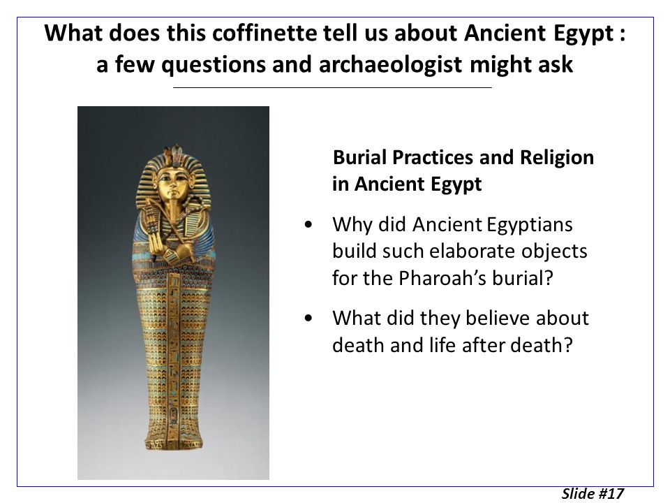 What does this coffinette tell us about Ancient Egypt : a few questions and archaeologist might ask Burial Practices and Religion in Ancient Egypt Why did Ancient Egyptians build such elaborate objects for the Pharoah's burial.