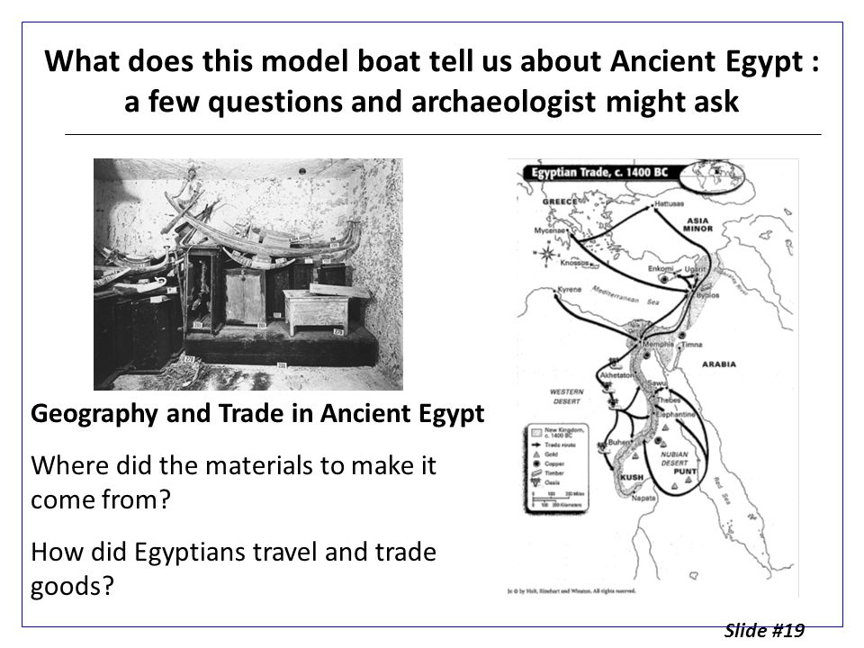 What does this model boat tell us about Ancient Egypt : a few questions and archaeologist might ask Geography and Trade in Ancient Egypt Where did the materials to make it come from.