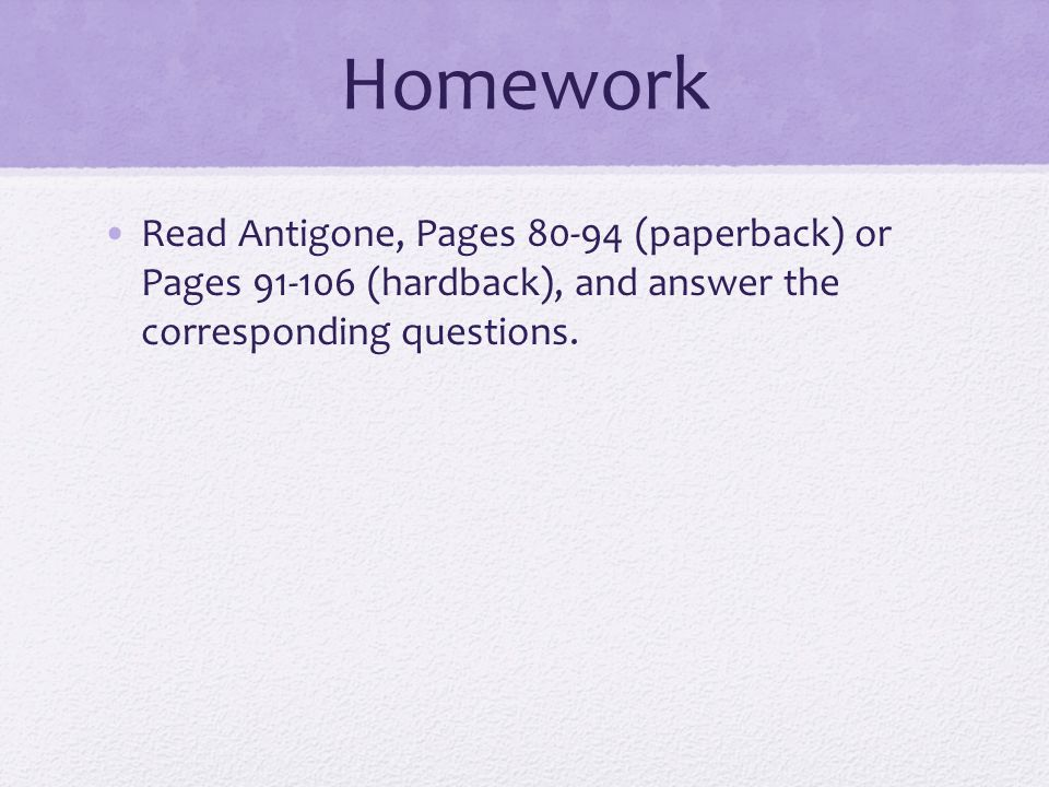 Homework Read Antigone, Pages 80-94 (paperback) or Pages 91-106 (hardback), and answer the corresponding questions.