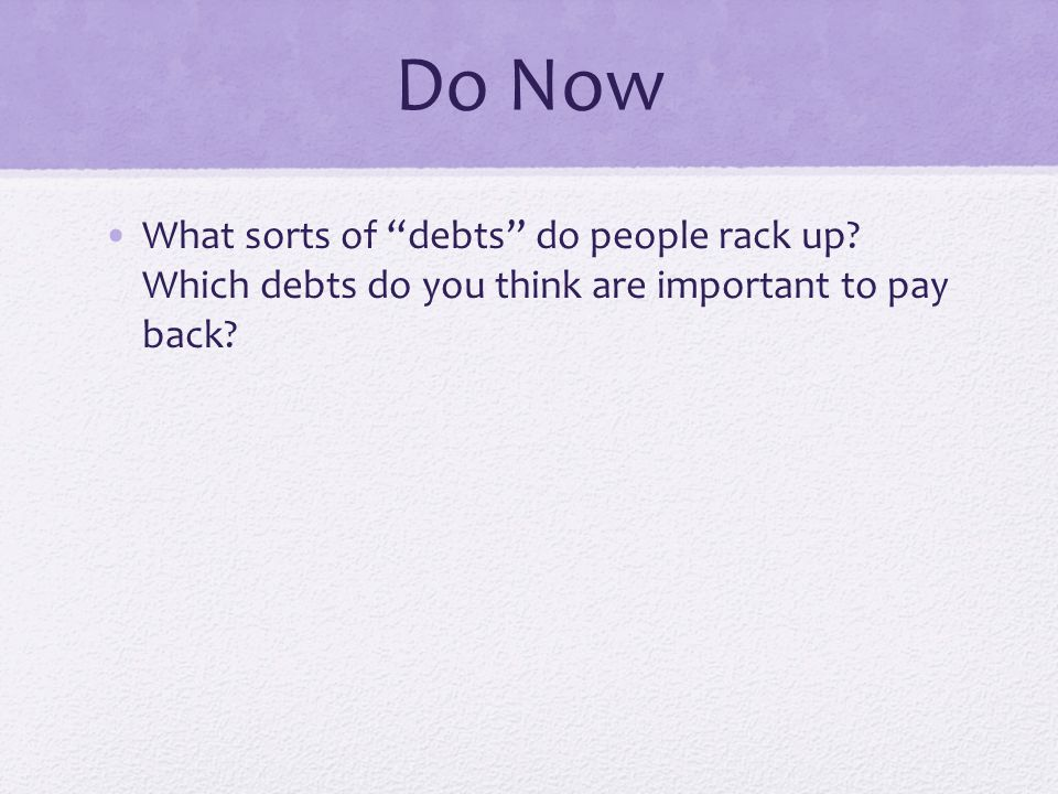 Do Now What sorts of debts do people rack up? Which debts do you think are important to pay back?