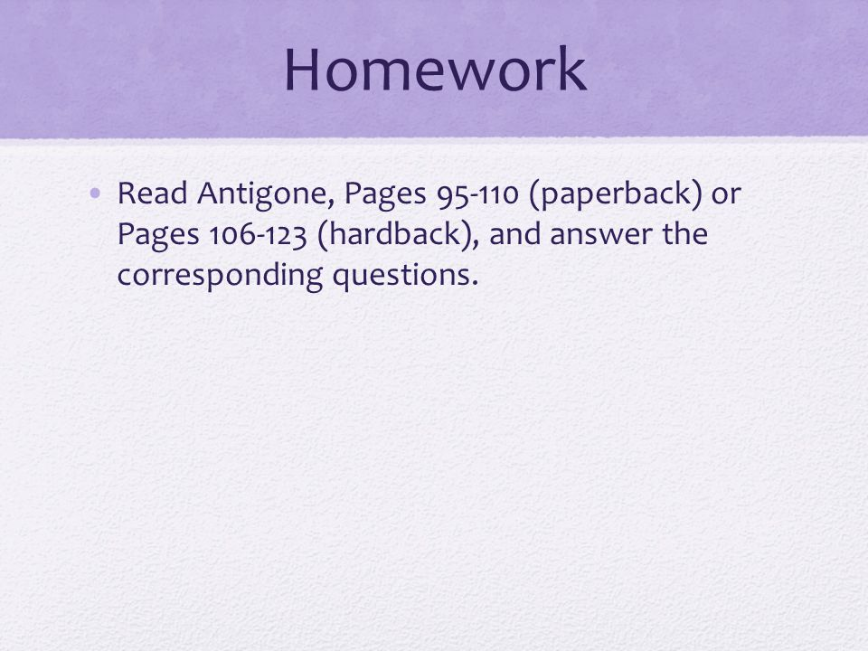 Homework Read Antigone, Pages 95-110 (paperback) or Pages 106-123 (hardback), and answer the corresponding questions.