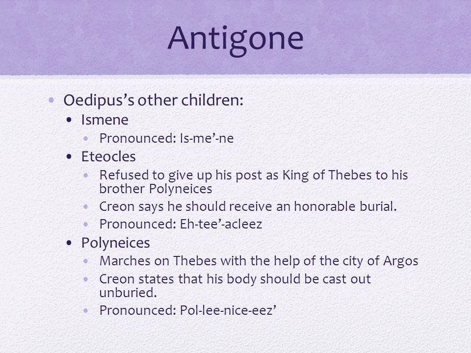 Antigone Oedipus's other children: Ismene Pronounced: Is-me'-ne Eteocles Refused to give up his post as King of Thebes to his brother Polyneices Creon says he should receive an honorable burial.