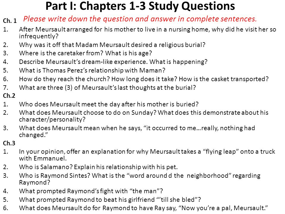 Part I: Chapters 1-3 Study Questions Please write down the question and answer in complete sentences. Ch. 1 1.After Meursault arranged for his mother