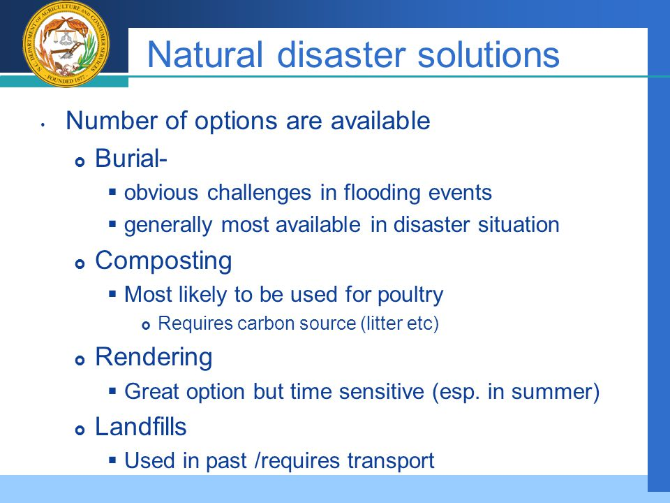 Company LOGO Natural disaster solutions Number of options are available  Burial-  obvious challenges in flooding events  generally most available in disaster situation  Composting  Most likely to be used for poultry  Requires carbon source (litter etc)  Rendering  Great option but time sensitive (esp.