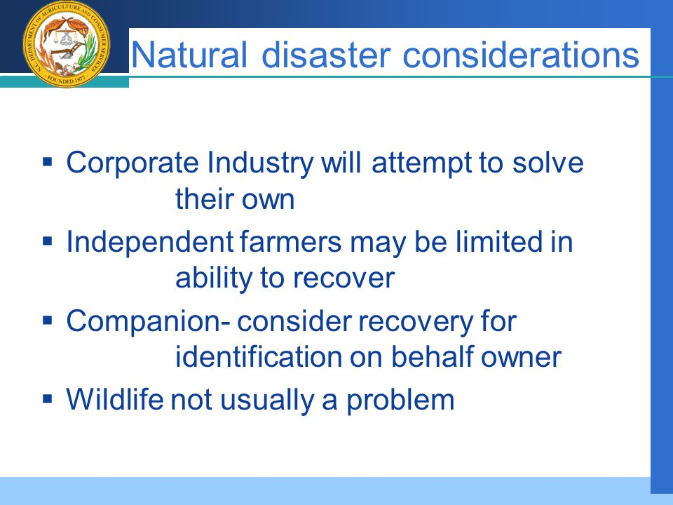 Company LOGO Natural disaster considerations  Corporate Industry will attempt to solve their own  Independent farmers may be limited in ability to recover  Companion- consider recovery for identification on behalf owner  Wildlife not usually a problem