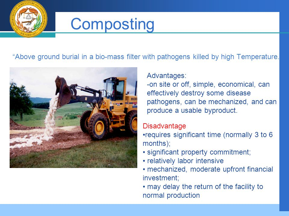 Company LOGO Composting Above ground burial in a bio-mass filter with pathogens killed by high Temperature. Advantages: -on site or off, simple, economical, can effectively destroy some disease pathogens, can be mechanized, and can produce a usable byproduct.