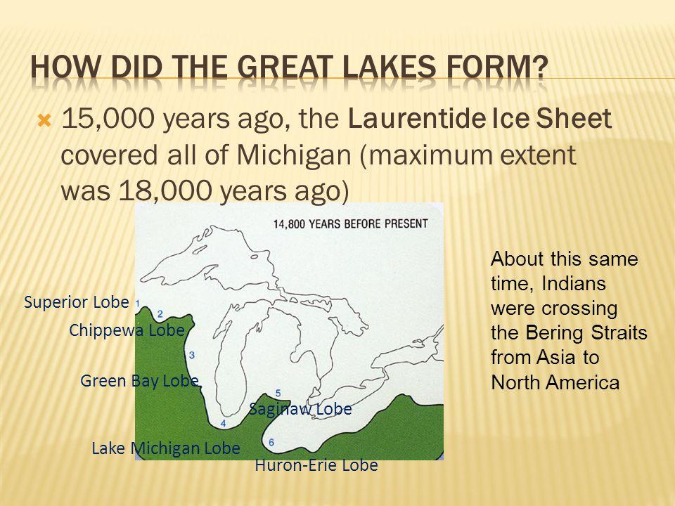  15,000 years ago, the Laurentide Ice Sheet covered all of Michigan (maximum extent was 18,000 years ago) Lake Michigan Lobe Huron-Erie Lobe Saginaw