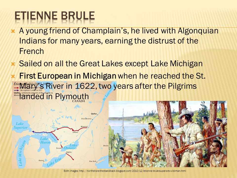  A young friend of Champlain's, he lived with Algonquian Indians for many years, earning the distrust of the French  Sailed on all the Great Lakes e