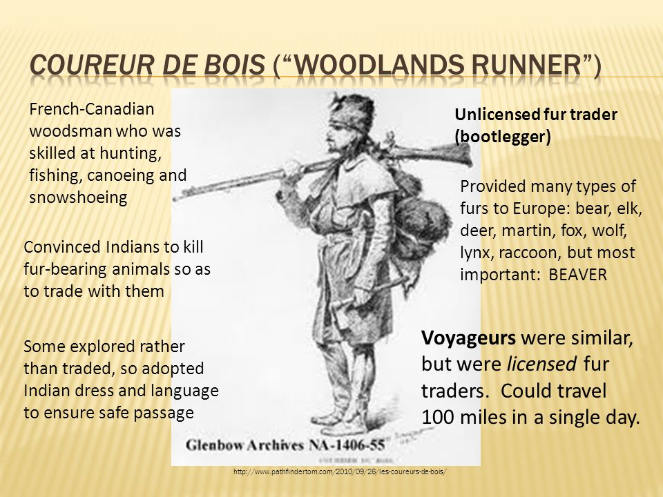 French-Canadian woodsman who was skilled at hunting, fishing, canoeing and snowshoeing Convinced Indians to kill fur-bearing animals so as to trade wi