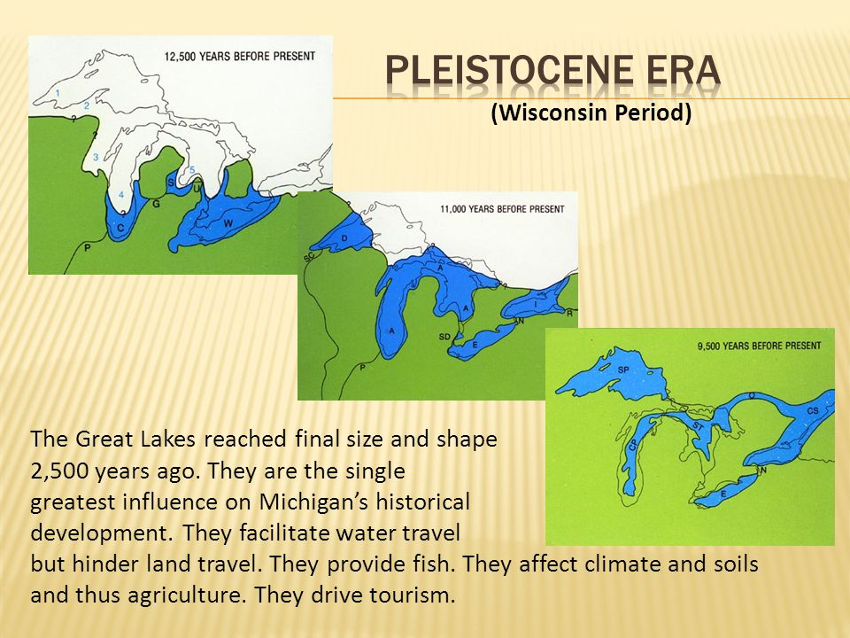 The Great Lakes reached final size and shape 2,500 years ago. They are the single greatest influence on Michigan's historical development. They facili