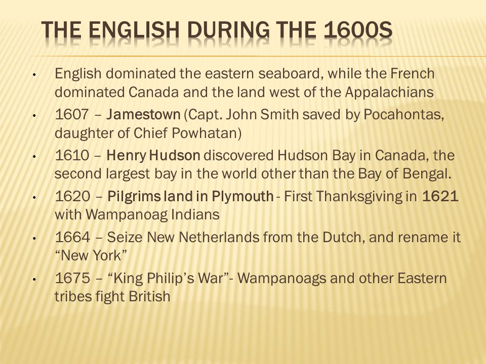 English dominated the eastern seaboard, while the French dominated Canada and the land west of the Appalachians 1607 – Jamestown (Capt. John Smith sav