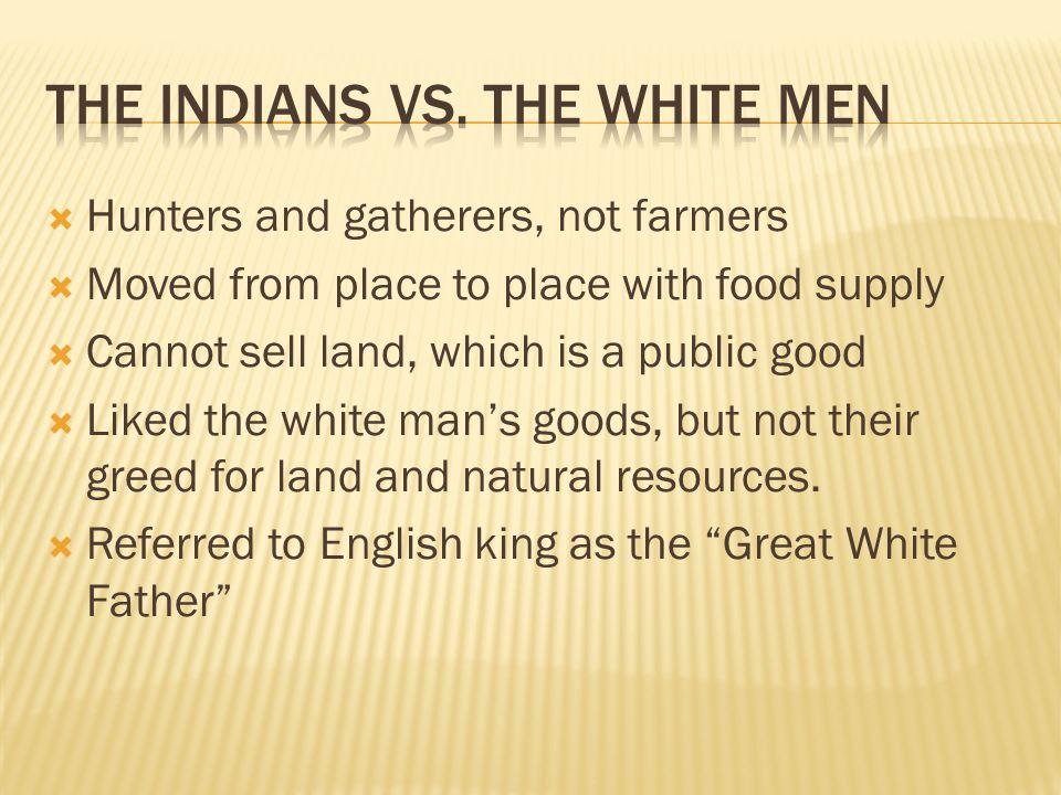  Hunters and gatherers, not farmers  Moved from place to place with food supply  Cannot sell land, which is a public good  Liked the white man's g