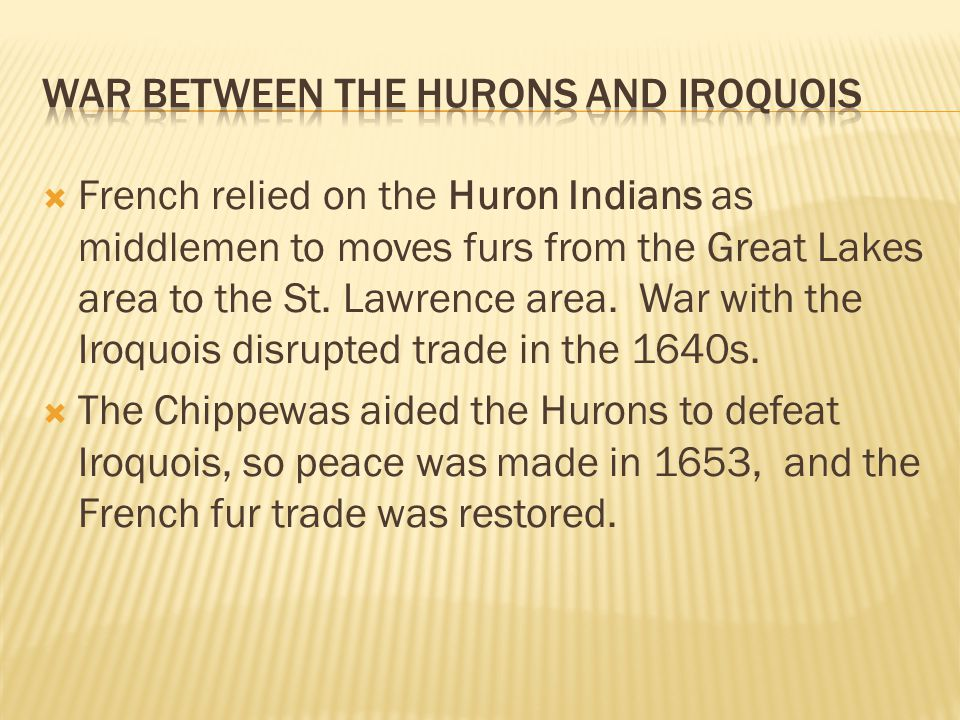  French relied on the Huron Indians as middlemen to moves furs from the Great Lakes area to the St. Lawrence area. War with the Iroquois disrupted tr