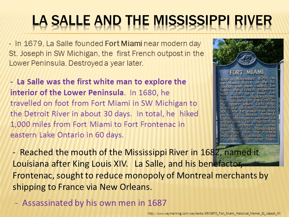 - In 1679, La Salle founded Fort Miami near modern day St. Joseph in SW Michigan, the first French outpost in the Lower Peninsula. Destroyed a year la