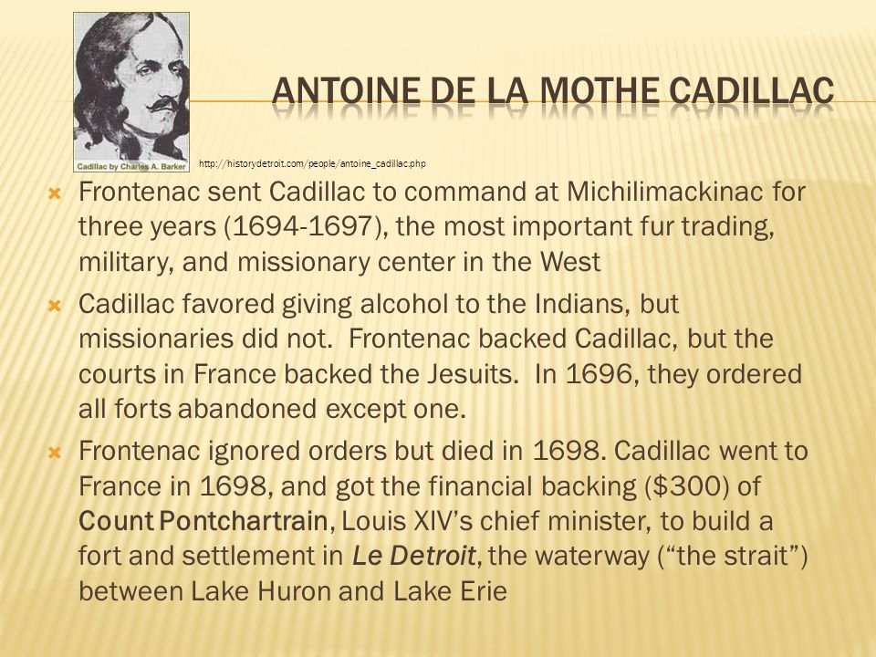  Frontenac sent Cadillac to command at Michilimackinac for three years (1694-1697), the most important fur trading, military, and missionary center i