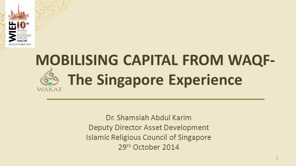 MOBILISING CAPITAL FROM WAQF- The Singapore Experience Dr. Shamsiah Abdul Karim Deputy Director Asset Development Islamic Religious Council of Singapo
