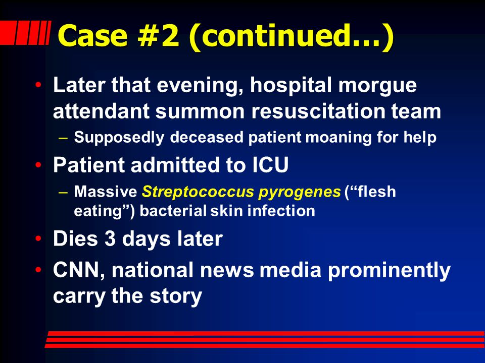 Case #2 (continued…) Later that evening, hospital morgue attendant summon resuscitation team –Supposedly deceased patient moaning for help Patient admitted to ICU –Massive Streptococcus pyrogenes ( flesh eating ) bacterial skin infection Dies 3 days later CNN, national news media prominently carry the story