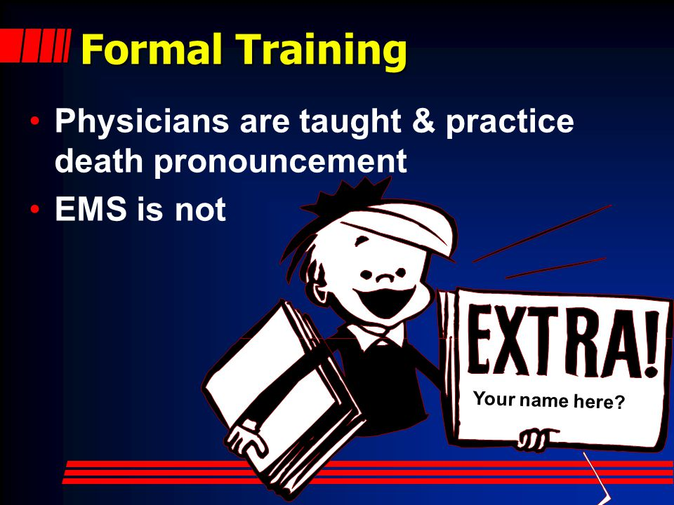 Formal Training Physicians are taught & practice death pronouncement EMS is not Your name here