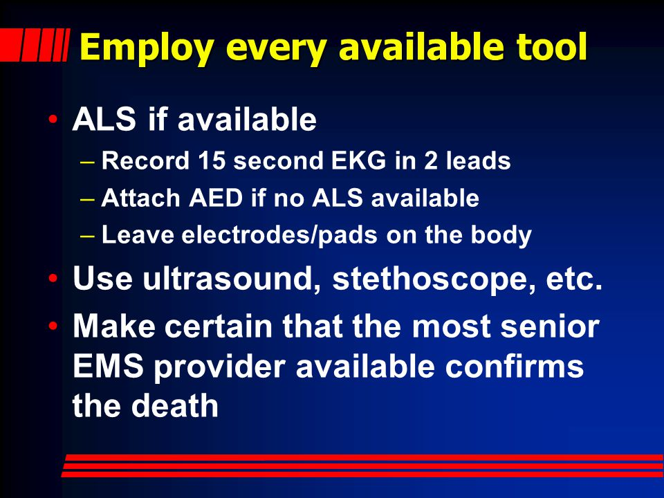 Employ every available tool ALS if available –Record 15 second EKG in 2 leads –Attach AED if no ALS available –Leave electrodes/pads on the body Use ultrasound, stethoscope, etc.