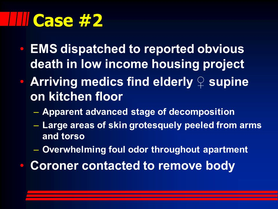 Case #2 EMS dispatched to reported obvious death in low income housing project Arriving medics find elderly ♀ supine on kitchen floor –Apparent advanced stage of decomposition –Large areas of skin grotesquely peeled from arms and torso –Overwhelming foul odor throughout apartment Coroner contacted to remove body