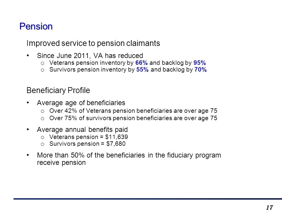 1717 Pension Improved service to pension claimants Since June 2011, VA has reduced o Veterans pension inventory by 66% and backlog by 95% o Survivors pension inventory by 55% and backlog by 70% Beneficiary Profile Average age of beneficiaries o Over 42% of Veterans pension beneficiaries are over age 75 o Over 75% of survivors pension beneficiaries are over age 75 Average annual benefits paid o Veterans pension = $11,639 o Survivors pension = $7,680 More than 50% of the beneficiaries in the fiduciary program receive pension