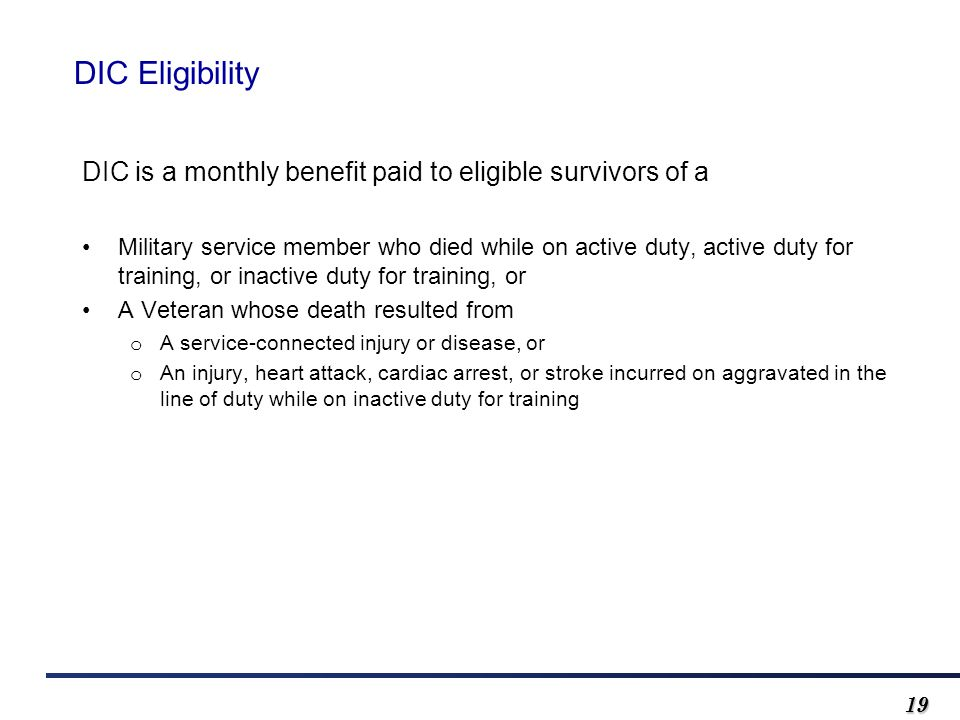 1919 DIC Eligibility DIC is a monthly benefit paid to eligible survivors of a Military service member who died while on active duty, active duty for training, or inactive duty for training, or A Veteran whose death resulted from o A service-connected injury or disease, or o An injury, heart attack, cardiac arrest, or stroke incurred on aggravated in the line of duty while on inactive duty for training