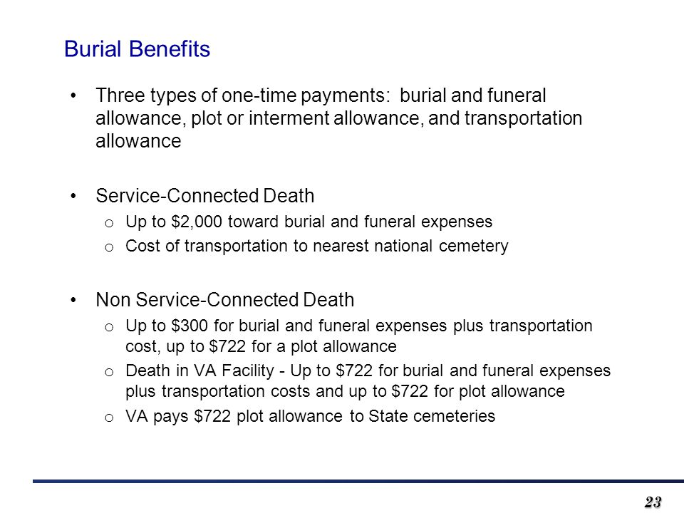 2323 Three types of one-time payments: burial and funeral allowance, plot or interment allowance, and transportation allowance Service-Connected Death o Up to $2,000 toward burial and funeral expenses o Cost of transportation to nearest national cemetery Non Service-Connected Death o Up to $300 for burial and funeral expenses plus transportation cost, up to $722 for a plot allowance o Death in VA Facility - Up to $722 for burial and funeral expenses plus transportation costs and up to $722 for plot allowance o VA pays $722 plot allowance to State cemeteries Burial Benefits