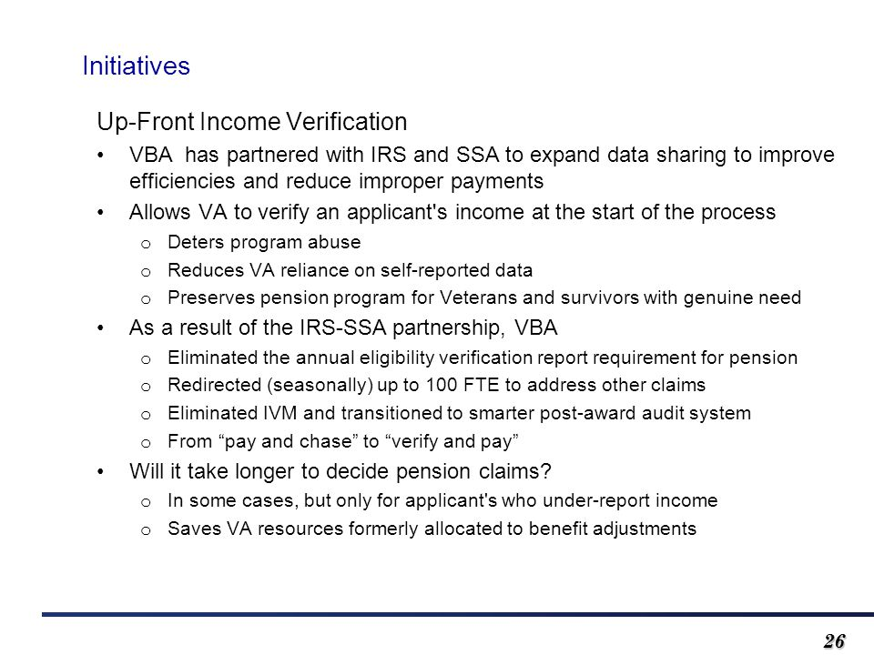 2626 Initiatives Up-Front Income Verification VBA has partnered with IRS and SSA to expand data sharing to improve efficiencies and reduce improper payments Allows VA to verify an applicant s income at the start of the process o Deters program abuse o Reduces VA reliance on self-reported data o Preserves pension program for Veterans and survivors with genuine need As a result of the IRS-SSA partnership, VBA o Eliminated the annual eligibility verification report requirement for pension o Redirected (seasonally) up to 100 FTE to address other claims o Eliminated IVM and transitioned to smarter post-award audit system o From pay and chase to verify and pay Will it take longer to decide pension claims.