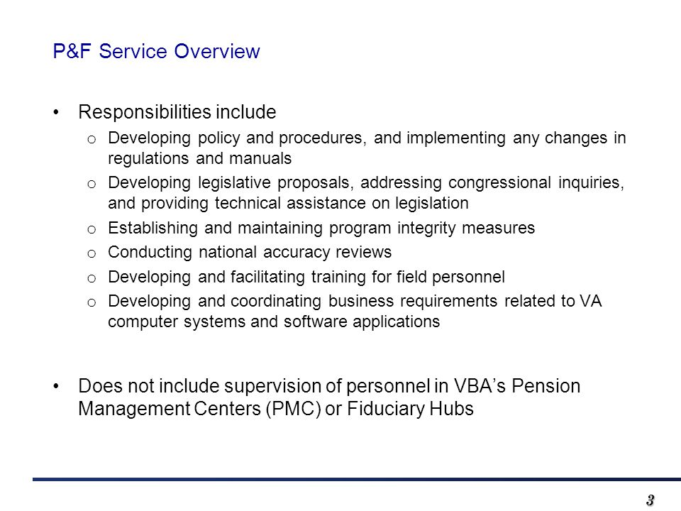 33 P&F Service Overview Responsibilities include o Developing policy and procedures, and implementing any changes in regulations and manuals o Developing legislative proposals, addressing congressional inquiries, and providing technical assistance on legislation o Establishing and maintaining program integrity measures o Conducting national accuracy reviews o Developing and facilitating training for field personnel o Developing and coordinating business requirements related to VA computer systems and software applications Does not include supervision of personnel in VBA's Pension Management Centers (PMC) or Fiduciary Hubs