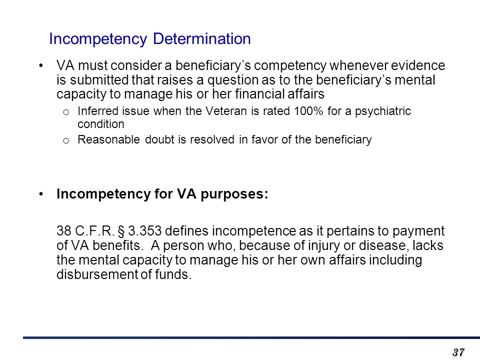3737 Incompetency Determination VA must consider a beneficiary's competency whenever evidence is submitted that raises a question as to the beneficiary's mental capacity to manage his or her financial affairs o Inferred issue when the Veteran is rated 100% for a psychiatric condition o Reasonable doubt is resolved in favor of the beneficiary Incompetency for VA purposes: 38 C.F.R.