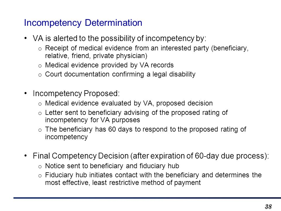 3838 Incompetency Determination VA is alerted to the possibility of incompetency by: o Receipt of medical evidence from an interested party (beneficiary, relative, friend, private physician) o Medical evidence provided by VA records o Court documentation confirming a legal disability Incompetency Proposed: o Medical evidence evaluated by VA, proposed decision o Letter sent to beneficiary advising of the proposed rating of incompetency for VA purposes o The beneficiary has 60 days to respond to the proposed rating of incompetency Final Competency Decision (after expiration of 60-day due process): o Notice sent to beneficiary and fiduciary hub o Fiduciary hub initiates contact with the beneficiary and determines the most effective, least restrictive method of payment