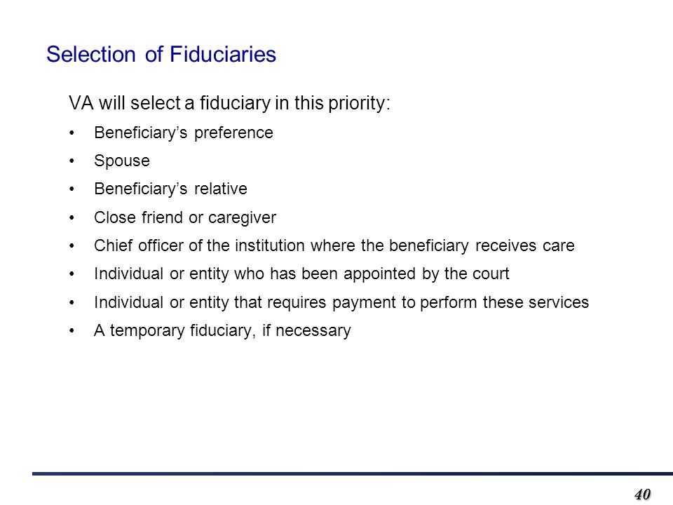 4040 Selection of Fiduciaries VA will select a fiduciary in this priority: Beneficiary's preference Spouse Beneficiary's relative Close friend or caregiver Chief officer of the institution where the beneficiary receives care Individual or entity who has been appointed by the court Individual or entity that requires payment to perform these services A temporary fiduciary, if necessary