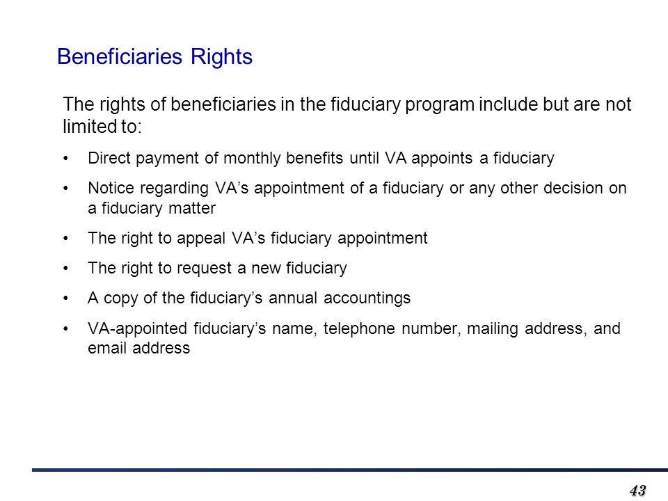 4343 Beneficiaries Rights The rights of beneficiaries in the fiduciary program include but are not limited to: Direct payment of monthly benefits until VA appoints a fiduciary Notice regarding VA's appointment of a fiduciary or any other decision on a fiduciary matter The right to appeal VA's fiduciary appointment The right to request a new fiduciary A copy of the fiduciary's annual accountings VA-appointed fiduciary's name, telephone number, mailing address, and email address
