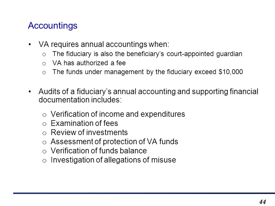 4444 Accountings VA requires annual accountings when: o The fiduciary is also the beneficiary's court-appointed guardian o VA has authorized a fee o T