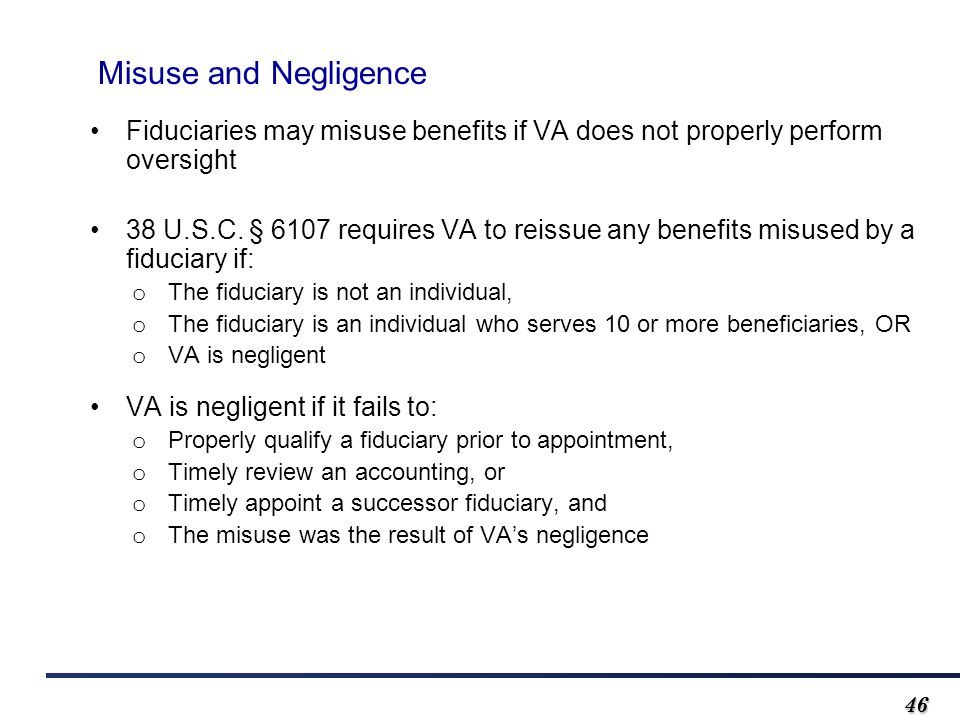 4646 Misuse and Negligence Fiduciaries may misuse benefits if VA does not properly perform oversight 38 U.S.C.