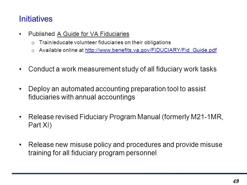 4949 Initiatives Published A Guide for VA Fiduciaries o Train/educate volunteer fiduciaries on their obligations o Available online at http://www.benefits.va.gov/FIDUCIARY/Fid_Guide.pdf Conduct a work measurement study of all fiduciary work tasks Deploy an automated accounting preparation tool to assist fiduciaries with annual accountings Release revised Fiduciary Program Manual (formerly M21-1MR, Part XI) Release new misuse policy and procedures and provide misuse training for all fiduciary program personnel