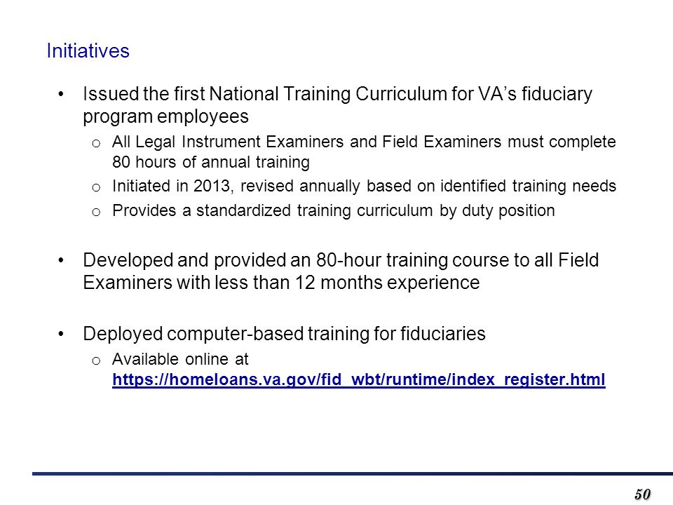 5050 Initiatives Issued the first National Training Curriculum for VA's fiduciary program employees o All Legal Instrument Examiners and Field Examine