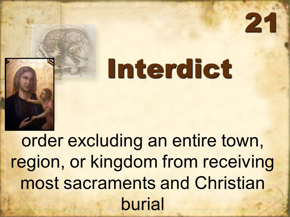 InterdictInterdict order excluding an entire town, region, or kingdom from receiving most sacraments and Christian burial 21