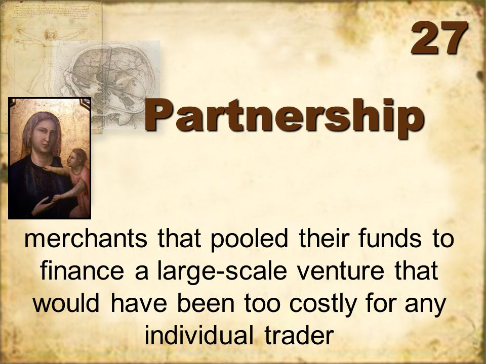 PartnershipPartnership merchants that pooled their funds to finance a large-scale venture that would have been too costly for any individual trader 27