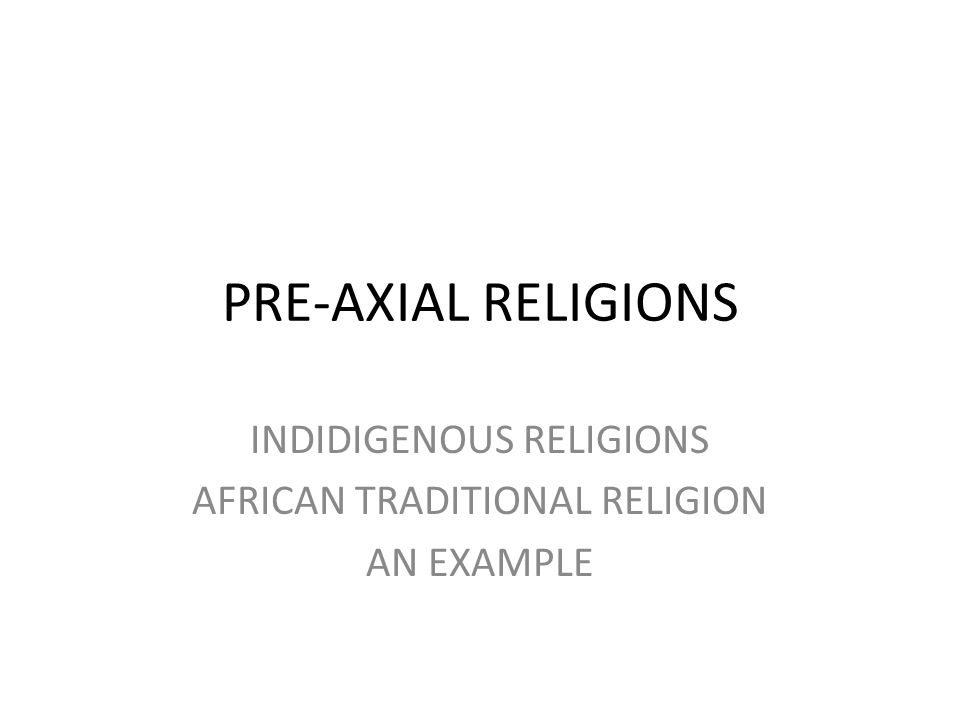 PRE-AXIAL RELIGIONS INDIDIGENOUS RELIGIONS AFRICAN TRADITIONAL RELIGION AN EXAMPLE