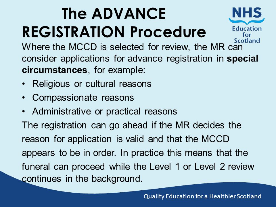 Quality Education for a Healthier Scotland The ADVANCE REGISTRATION Procedure Where the MCCD is selected for review, the MR can consider applications for advance registration in special circumstances, for example: Religious or cultural reasons Compassionate reasons Administrative or practical reasons The registration can go ahead if the MR decides the reason for application is valid and that the MCCD appears to be in order.
