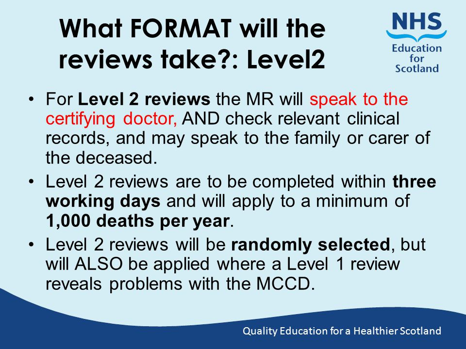 Quality Education for a Healthier Scotland What FORMAT will the reviews take : Level2 For Level 2 reviews the MR will speak to the certifying doctor, AND check relevant clinical records, and may speak to the family or carer of the deceased.
