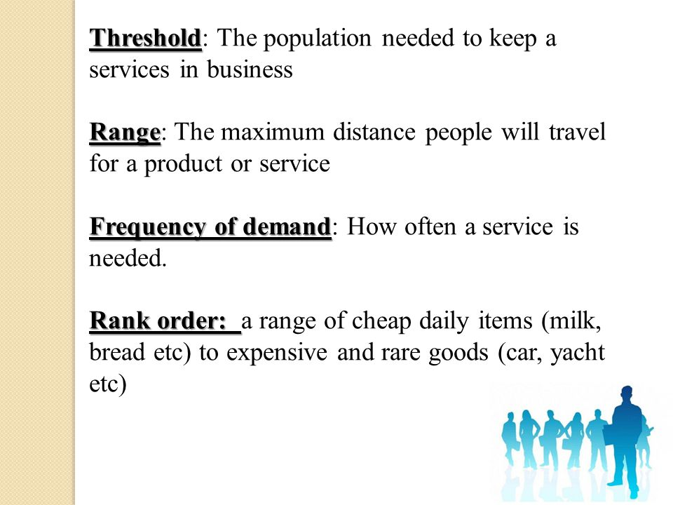 Threshold Threshold: The population needed to keep a services in business Range Range: The maximum distance people will travel for a product or servic