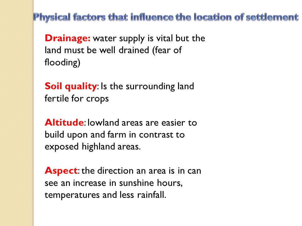 Drainage: water supply is vital but the land must be well drained (fear of flooding) Soil quality: Is the surrounding land fertile for crops Altitude: