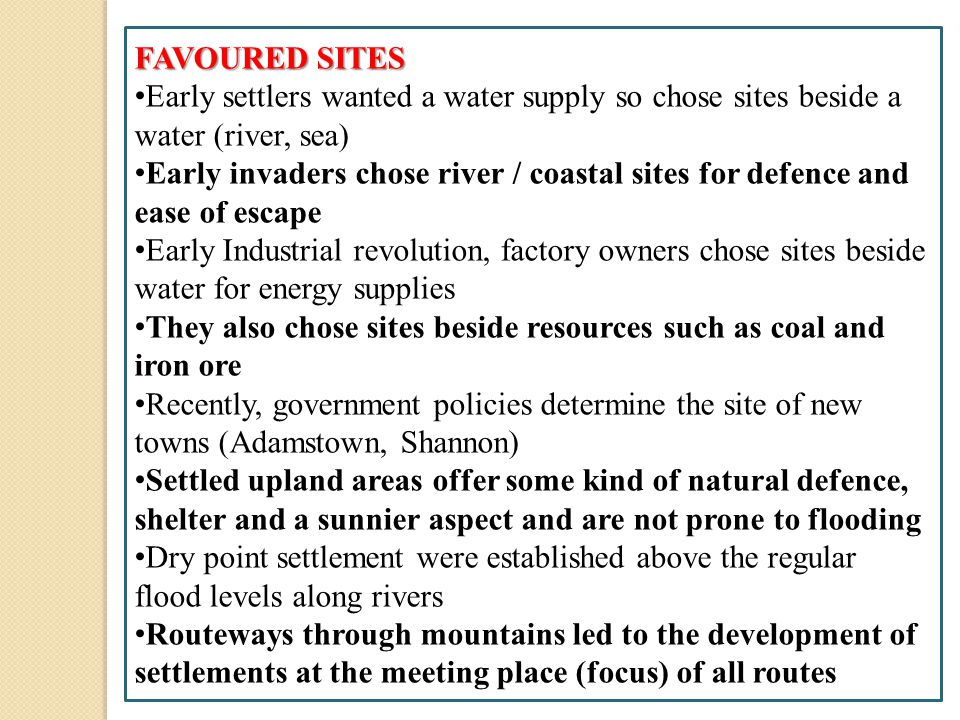 FAVOURED SITES Early settlers wanted a water supply so chose sites beside a water (river, sea) Early invaders chose river / coastal sites for defence