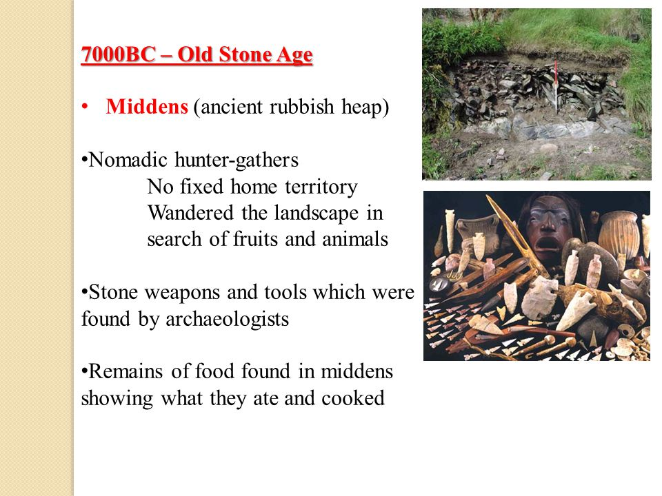 7000BC – Old Stone Age Middens (ancient rubbish heap) Nomadic hunter-gathers No fixed home territory Wandered the landscape in search of fruits and an