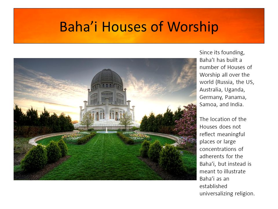 Baha'i Houses of Worship Since its founding, Baha'I has built a number of Houses of Worship all over the world (Russia, the US, Australia, Uganda, Germany, Panama, Samoa, and India.